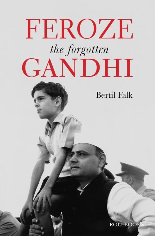 A comprehensive account of Feroze Gandhi and his legacy by veteran Swedish journalist Bertil Falk